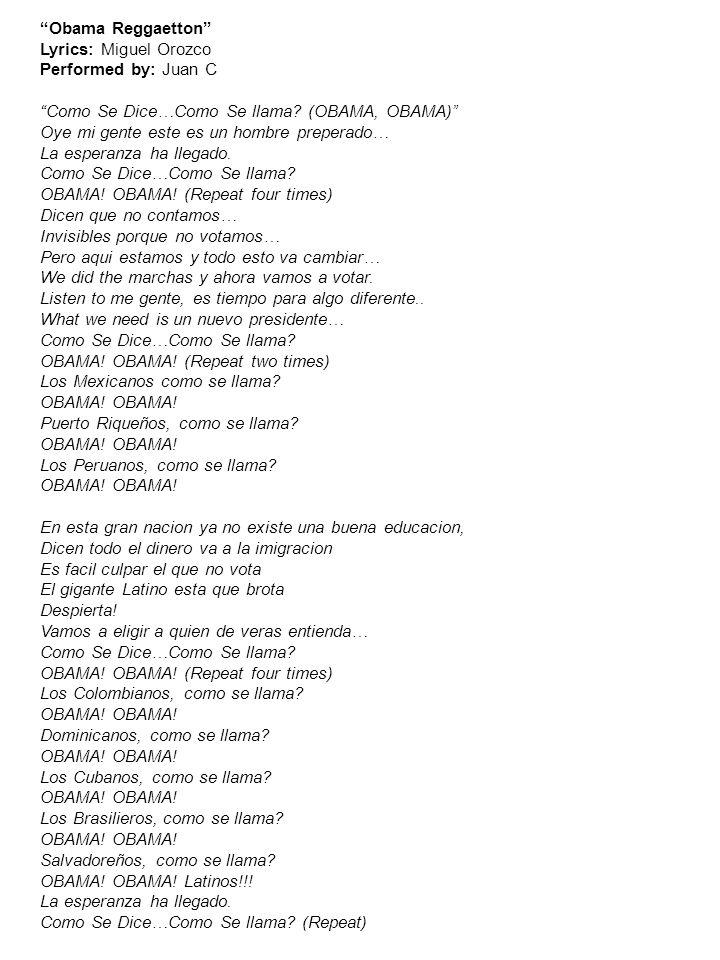 Obama Reggaetton Lyrics: Miguel Orozco Performed by: Juan C Como Se Dice…Como Se llama? (OBAMA, OBAMA) Oye mi gente este es un hombre preperado… La es