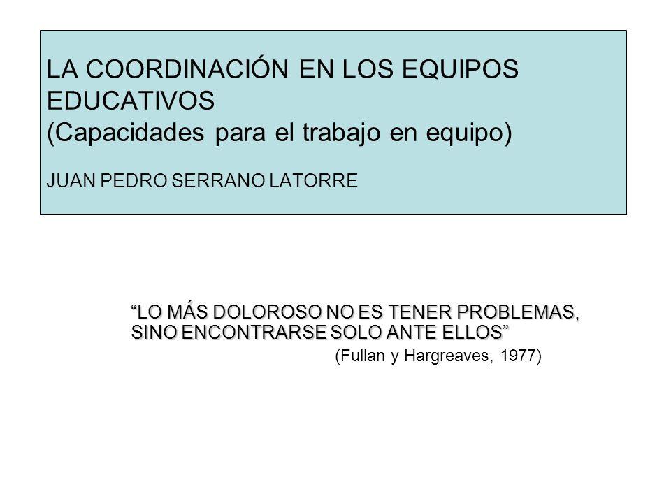LA COORDINACIÓN EN LOS EQUIPOS EDUCATIVOS (Capacidades para el trabajo en equipo) JUAN PEDRO SERRANO LATORRE LO MÁS DOLOROSO NO ES TENER PROBLEMAS, SI