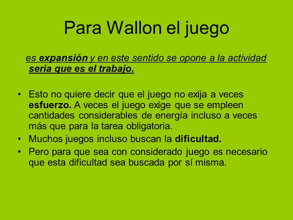 Para Wallon el juego es expansión y en este sentido se opone a la actividad seria que es el trabajo. Esto no quiere decir que el juego no exija a vece