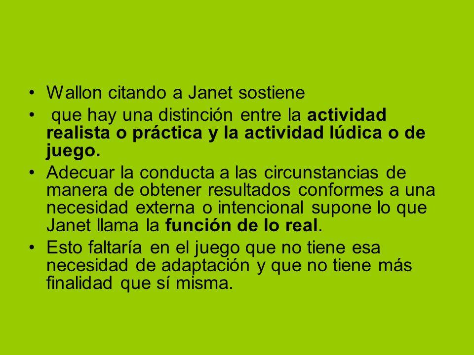 Wallon citando a Janet sostiene que hay una distinción entre la actividad realista o práctica y la actividad lúdica o de juego. Adecuar la conducta a