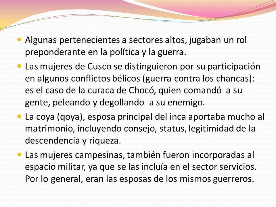 Algunas pertenecientes a sectores altos, jugaban un rol preponderante en la política y la guerra. Las mujeres de Cusco se distinguieron por su partici