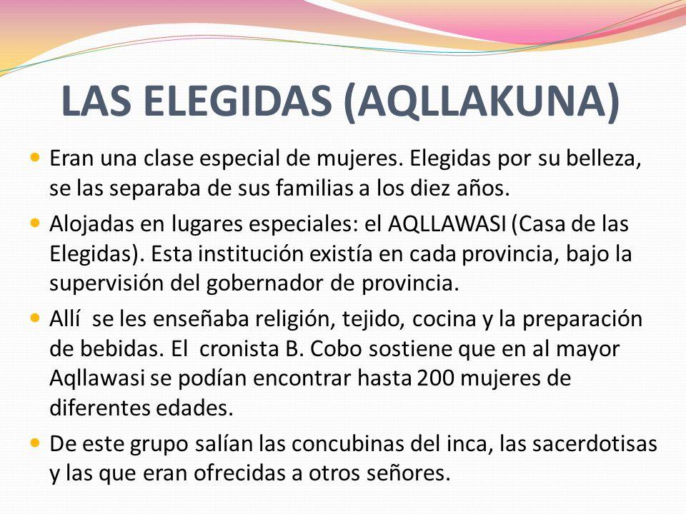 LAS ELEGIDAS (AQLLAKUNA) Eran una clase especial de mujeres. Elegidas por su belleza, se las separaba de sus familias a los diez años. Alojadas en lug