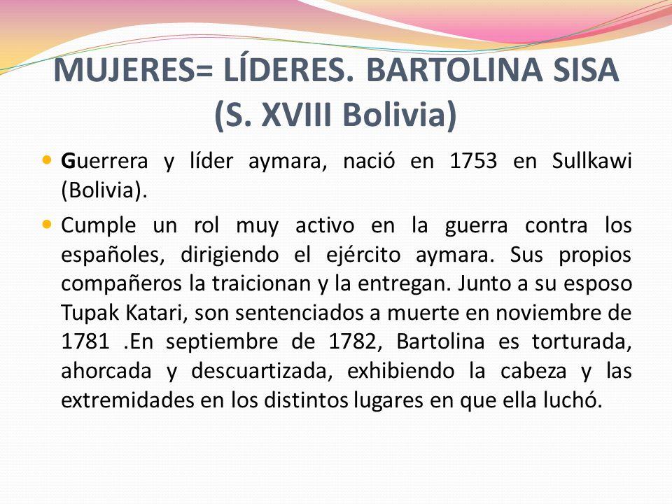 MUJERES= LÍDERES. BARTOLINA SISA (S. XVIII Bolivia) Guerrera y líder aymara, nació en 1753 en Sullkawi (Bolivia). Cumple un rol muy activo en la guerr