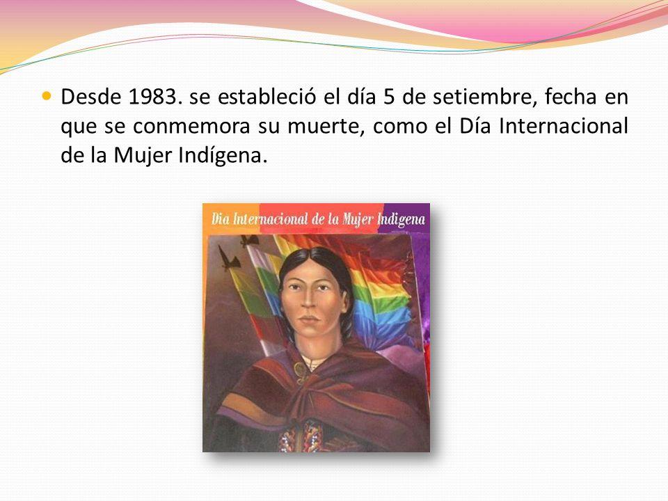 Desde 1983. se estableció el día 5 de setiembre, fecha en que se conmemora su muerte, como el Día Internacional de la Mujer Indígena.