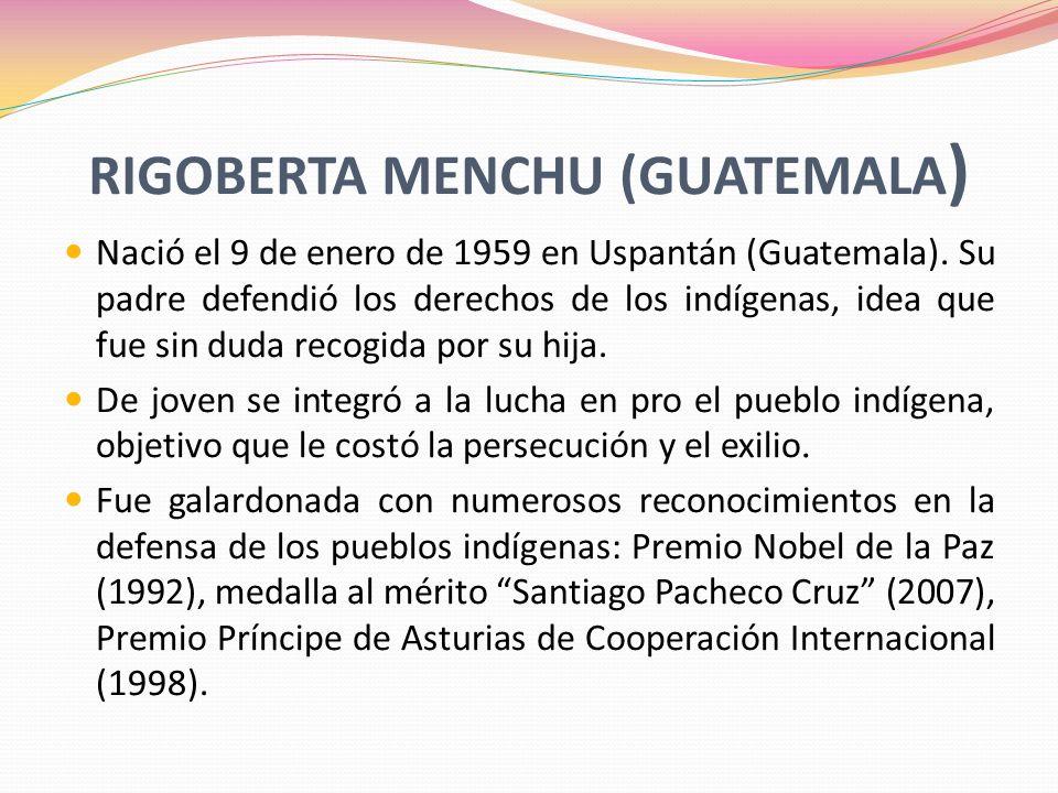 RIGOBERTA MENCHU (GUATEMALA ) Nació el 9 de enero de 1959 en Uspantán (Guatemala). Su padre defendió los derechos de los indígenas, idea que fue sin d