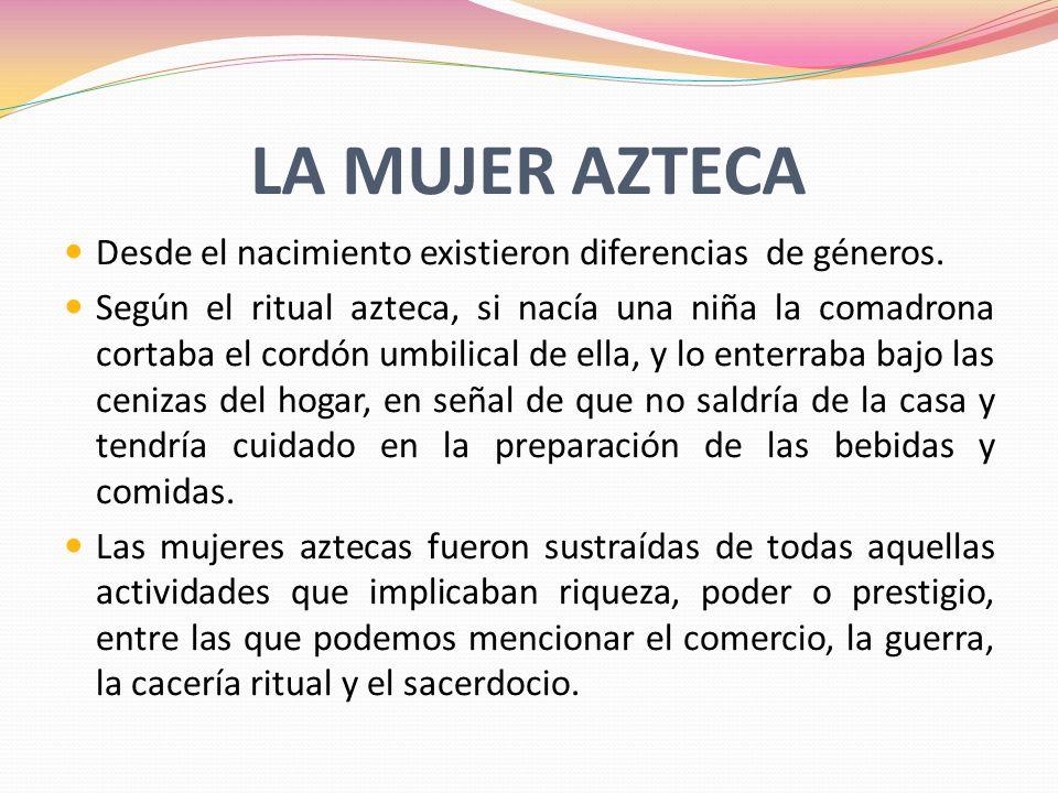 LA MUJER AZTECA Desde el nacimiento existieron diferencias de géneros. Según el ritual azteca, si nacía una niña la comadrona cortaba el cordón umbili