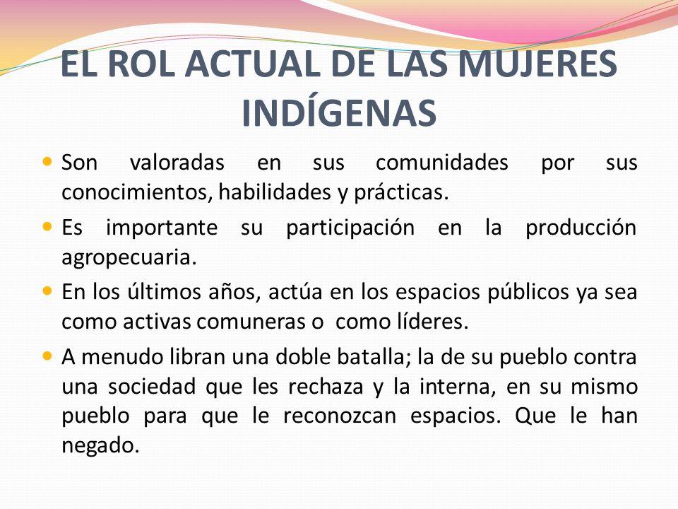 EL ROL ACTUAL DE LAS MUJERES INDÍGENAS Son valoradas en sus comunidades por sus conocimientos, habilidades y prácticas. Es importante su participación