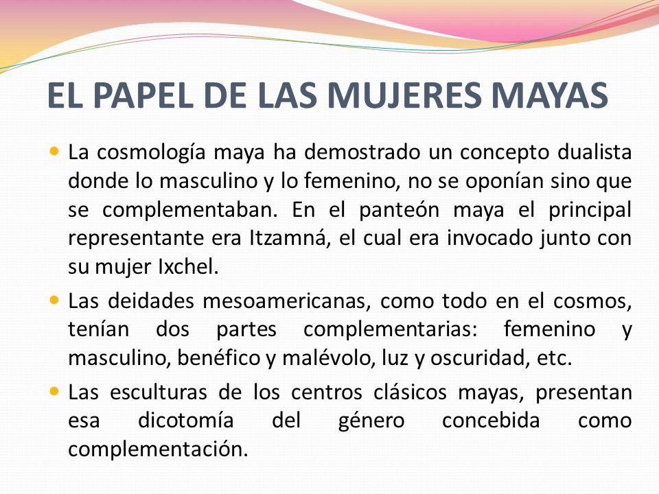 EL PAPEL DE LAS MUJERES MAYAS La cosmología maya ha demostrado un concepto dualista donde lo masculino y lo femenino, no se oponían sino que se comple