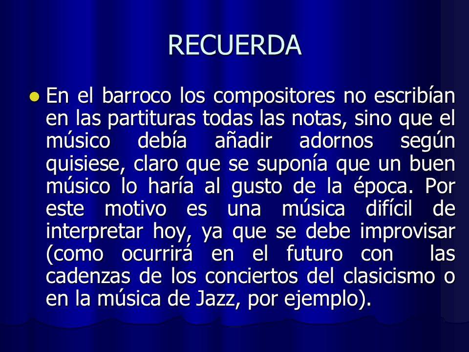 RECUERDA En el barroco los compositores no escribían en las partituras todas las notas, sino que el músico debía añadir adornos según quisiese, claro