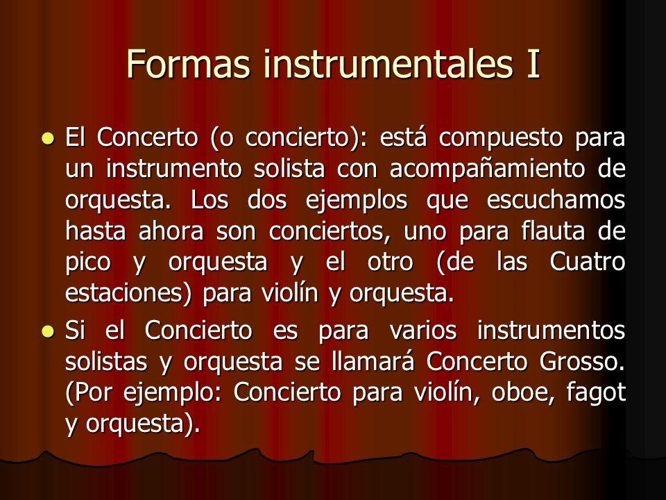 Formas instrumentales I El Concerto (o concierto): está compuesto para un instrumento solista con acompañamiento de orquesta. Los dos ejemplos que esc