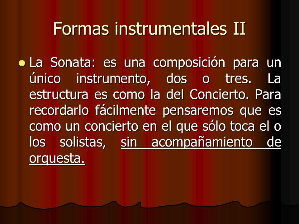 Formas instrumentales II La Sonata: es una composición para un único instrumento, dos o tres. La estructura es como la del Concierto. Para recordarlo
