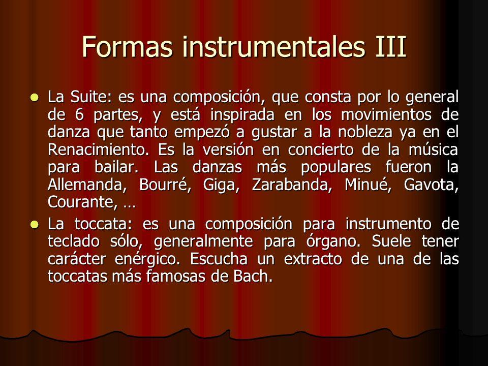 Formas instrumentales III La Suite: es una composición, que consta por lo general de 6 partes, y está inspirada en los movimientos de danza que tanto