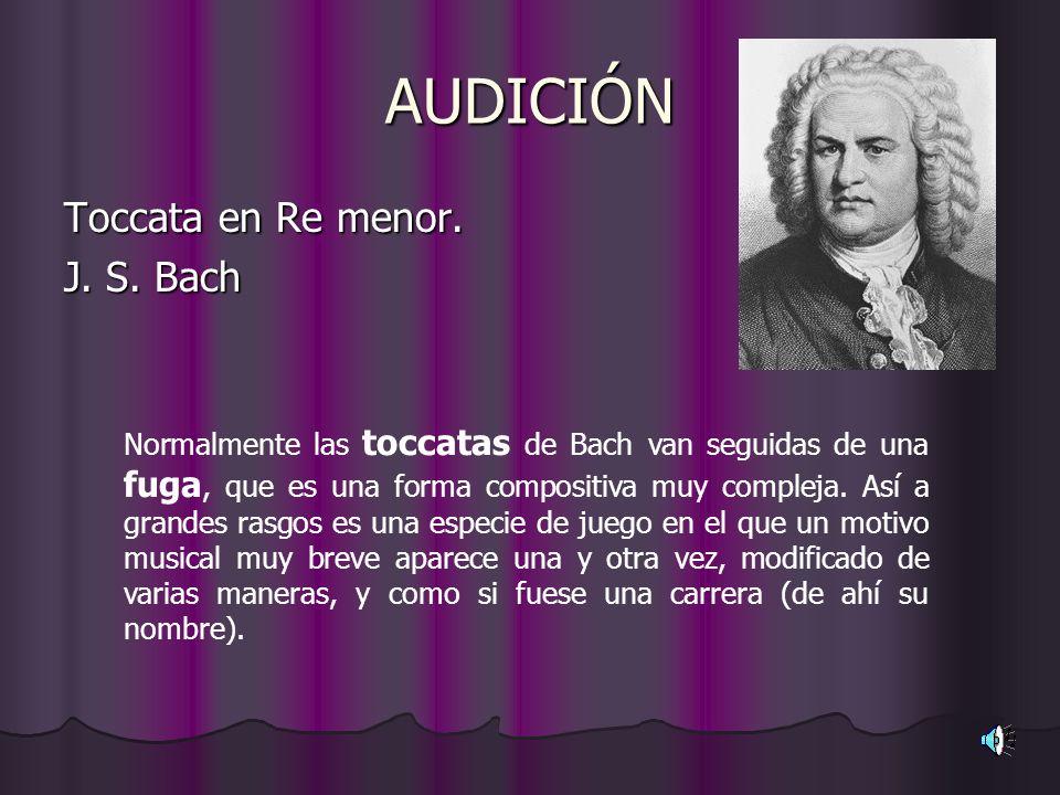 AUDICIÓN Toccata en Re menor. J. S. Bach Normalmente las toccatas de Bach van seguidas de una fuga, que es una forma compositiva muy compleja. Así a g