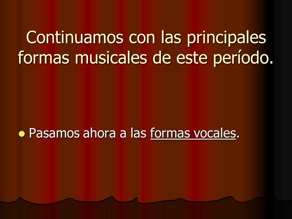 Continuamos con las principales formas musicales de este período. Pasamos ahora a las formas vocales.