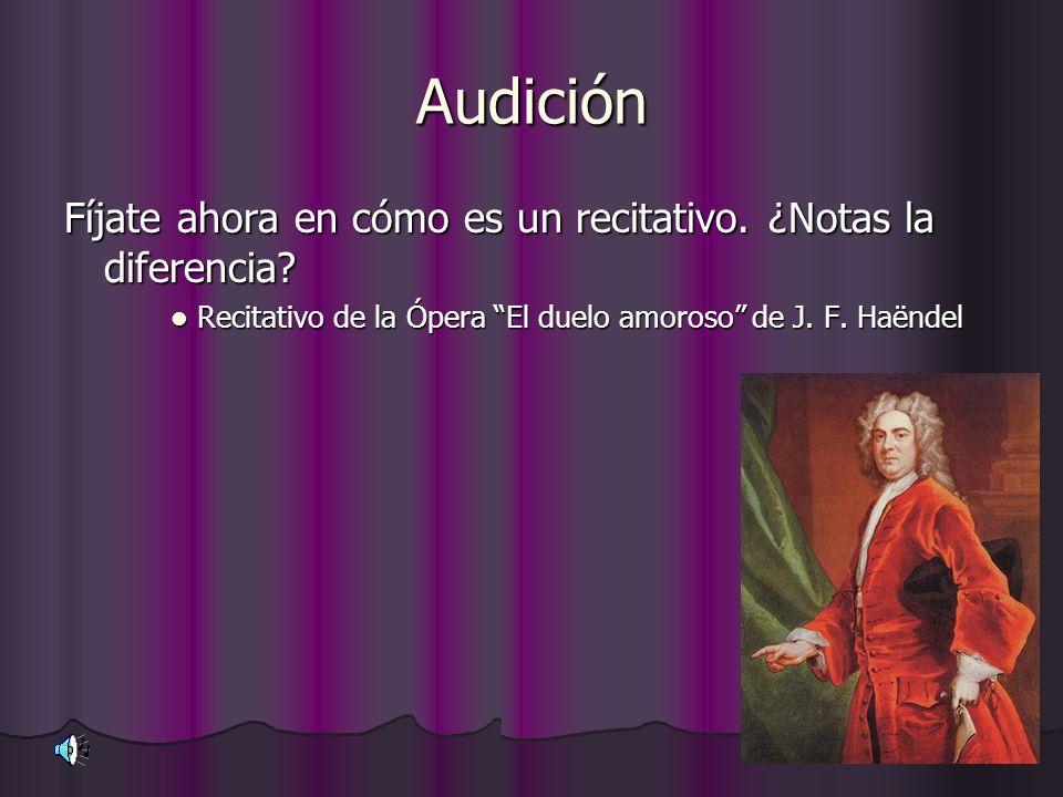 Audición Fíjate ahora en cómo es un recitativo. ¿Notas la diferencia? Recitativo de la Ópera El duelo amoroso de J. F. Haëndel