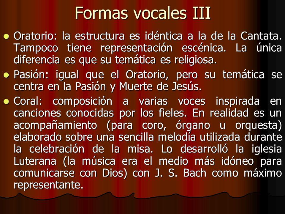 Formas vocales III Oratorio: la estructura es idéntica a la de la Cantata. Tampoco tiene representación escénica. La única diferencia es que su temáti
