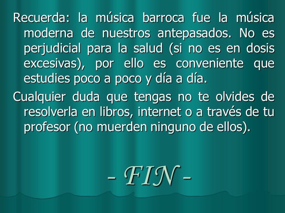 - FIN - Recuerda: la música barroca fue la música moderna de nuestros antepasados. No es perjudicial para la salud (si no es en dosis excesivas), por