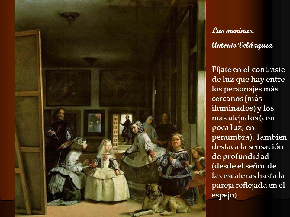 Las meninas. Antonio Velázquez Fíjate en el contraste de luz que hay entre los personajes más cercanos (más iluminados) y los más alejados (con poca l
