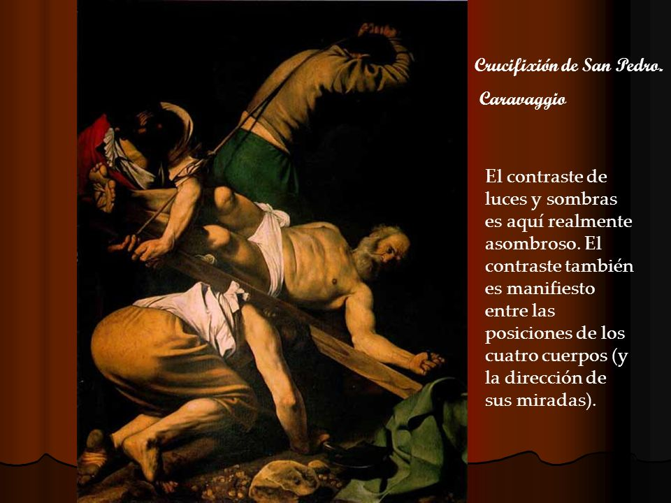 Crucifixión de San Pedro. Caravaggio El contraste de luces y sombras es aquí realmente asombroso. El contraste también es manifiesto entre las posicio