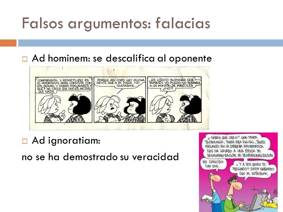 Falsos argumentos: falacias Ad hominem: se descalifica al oponente Ad ignoratiam: no se ha demostrado su veracidad