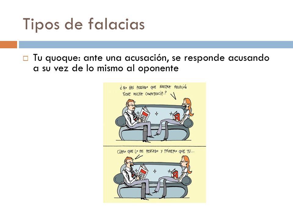 Tipos de falacias Tu quoque: ante una acusación, se responde acusando a su vez de lo mismo al oponente