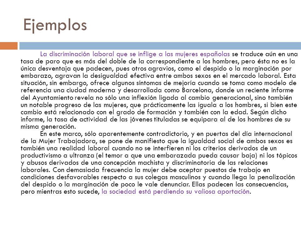 Ejemplos La discriminación laboral que se inflige a las mujeres españolas se traduce aún en una tasa de paro que es más del doble de la correspondient