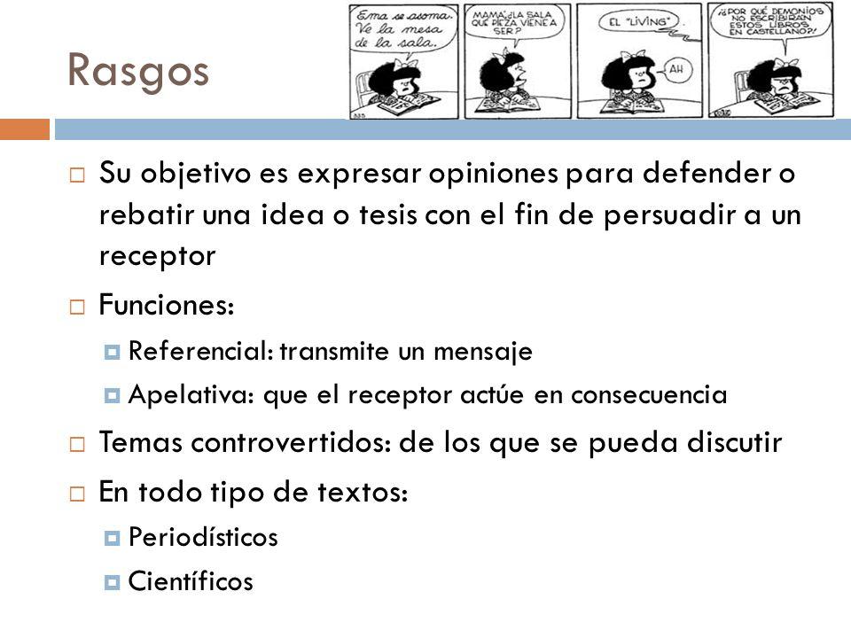 Rasgos Su objetivo es expresar opiniones para defender o rebatir una idea o tesis con el fin de persuadir a un receptor Funciones: Referencial: transm