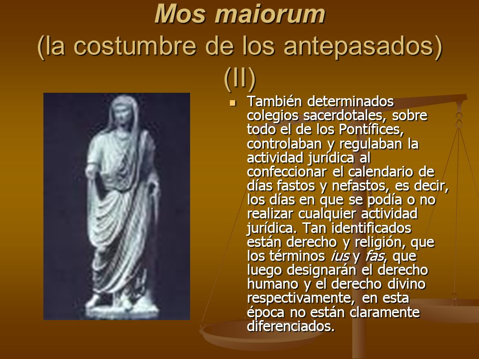 Mos maiorum (la costumbre de los antepasados) (II) También determinados colegios sacerdotales, sobre todo el de los Pontífices, controlaban y regulaba