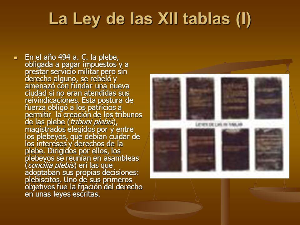 La Ley de las XII tablas (I) En el año 494 a. C. la plebe, obligada a pagar impuestos y a prestar servicio militar pero sin derecho alguno, se rebeló
