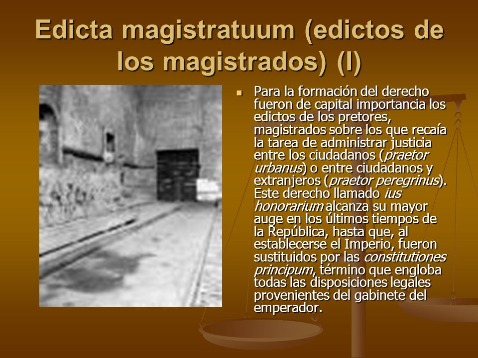 Edicta magistratuum (edictos de los magistrados) (I) Para la formación del derecho fueron de capital importancia los edictos de los pretores, magistra