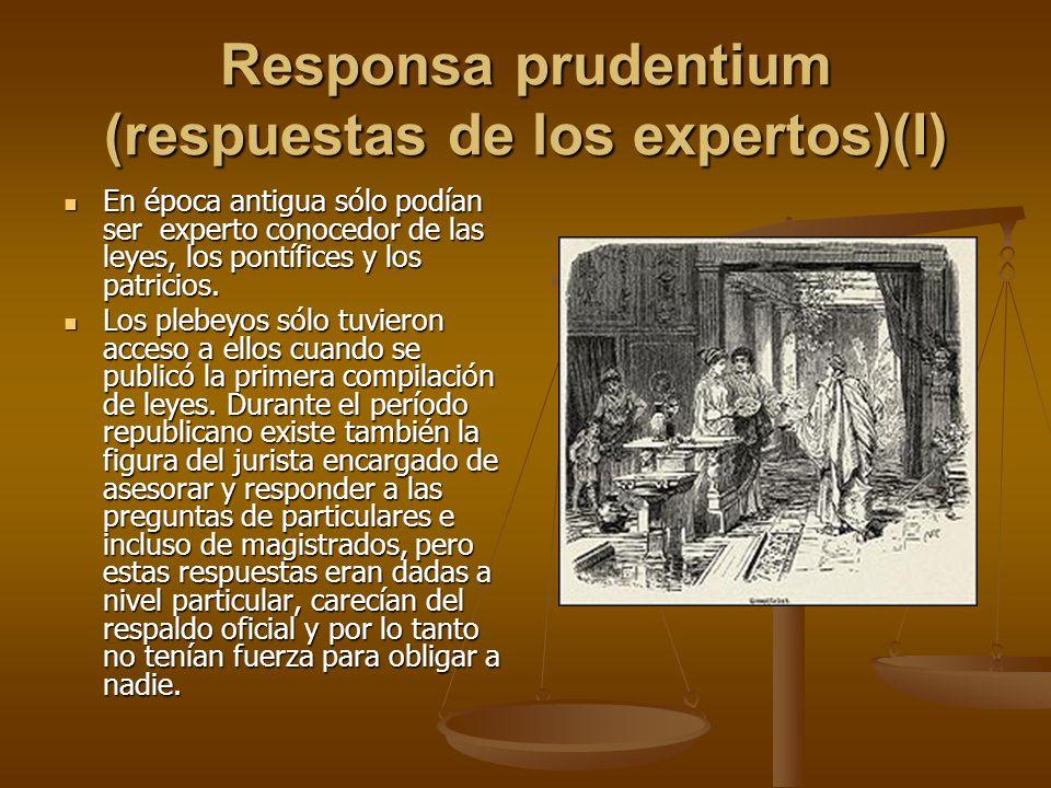 Responsa prudentium (respuestas de los expertos)(I) En época antigua sólo podían ser experto conocedor de las leyes, los pontífices y los patricios. E