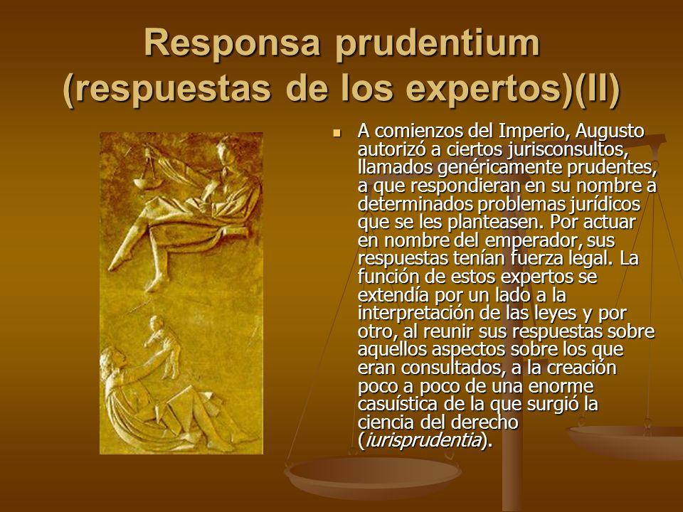 Responsa prudentium (respuestas de los expertos)(II) A comienzos del Imperio, Augusto autorizó a ciertos jurisconsultos, llamados genéricamente pruden