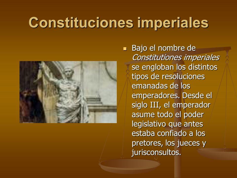 Constituciones imperiales Bajo el nombre de Constitutiones imperiales se engloban los distintos tipos de resoluciones emanadas de los emperadores. Des