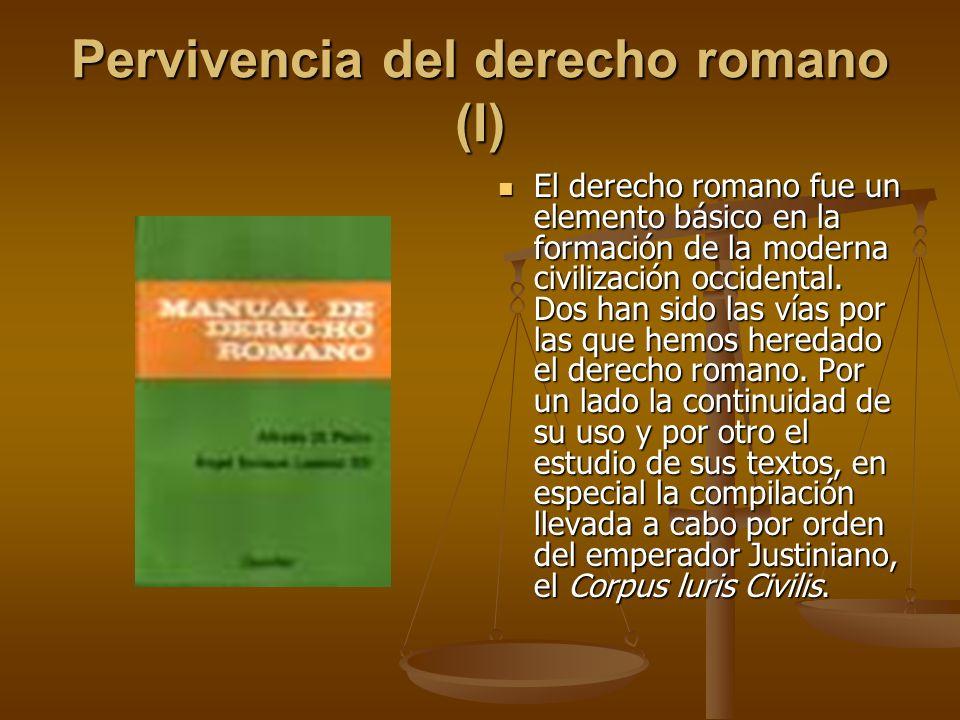 Pervivencia del derecho romano (I) El derecho romano fue un elemento básico en la formación de la moderna civilización occidental. Dos han sido las ví