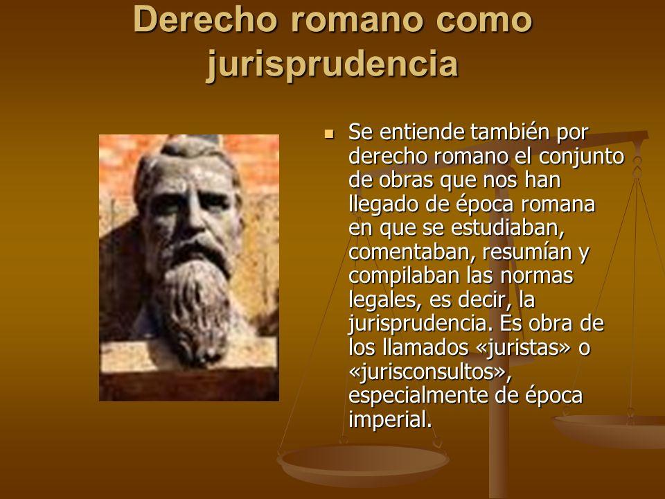 Derecho romano como jurisprudencia Se entiende también por derecho romano el conjunto de obras que nos han llegado de época romana en que se estudiaba