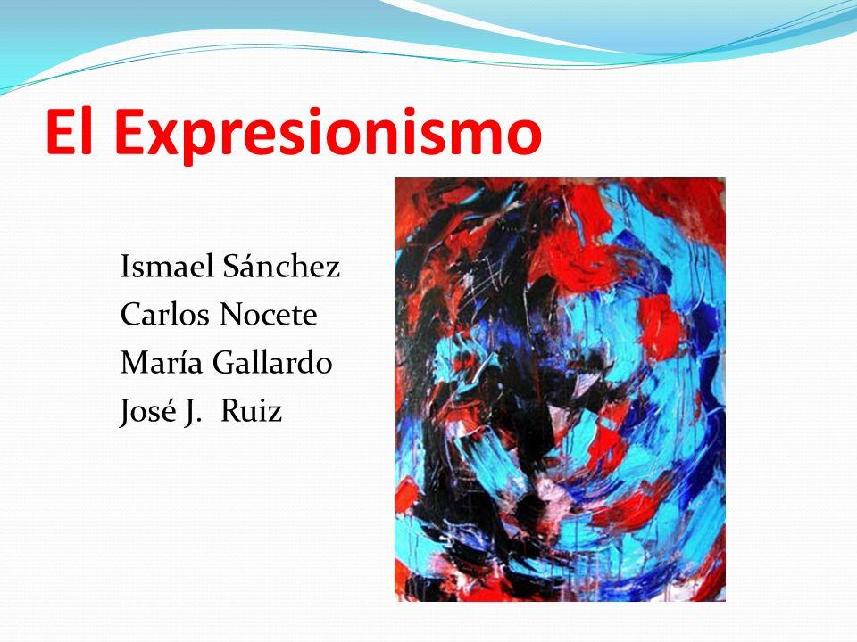 El Expresionismo Ismael Sánchez Carlos Nocete María Gallardo José J. Ruiz
