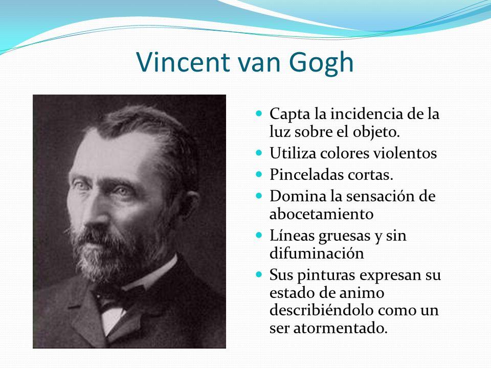 Vincent van Gogh Capta la incidencia de la luz sobre el objeto. Utiliza colores violentos Pinceladas cortas. Domina la sensación de abocetamiento Líne