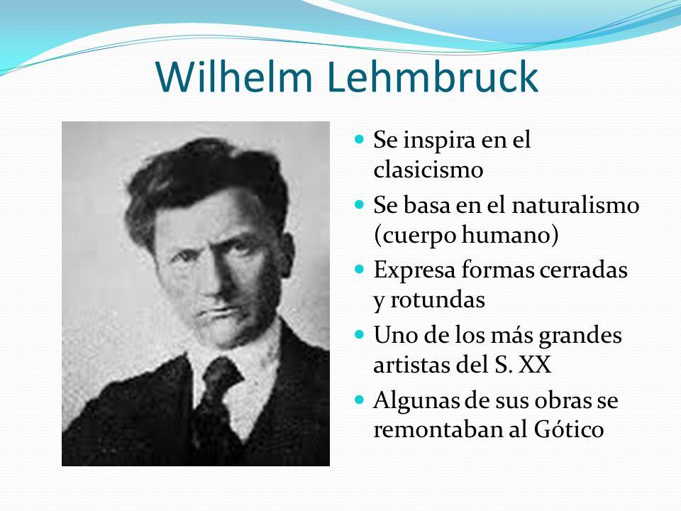 Wilhelm Lehmbruck Se inspira en el clasicismo Se basa en el naturalismo (cuerpo humano) Expresa formas cerradas y rotundas Uno de los más grandes arti
