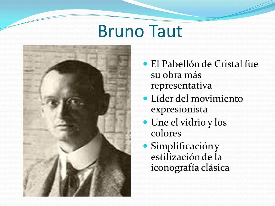 Bruno Taut El Pabellón de Cristal fue su obra más representativa Líder del movimiento expresionista Une el vidrio y los colores Simplificación y estil