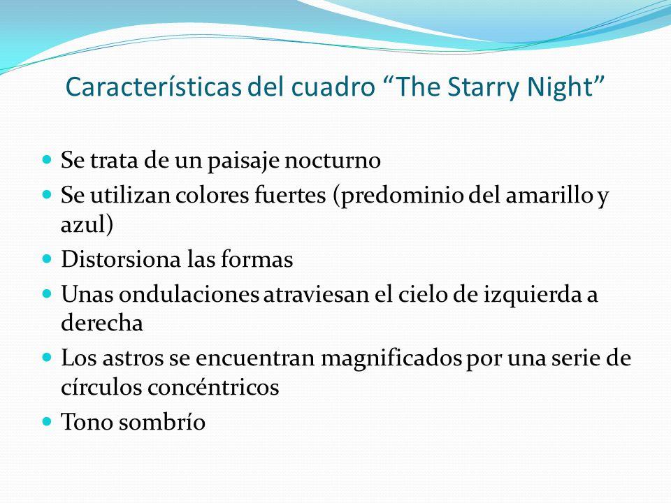 Características del cuadro The Starry Night Se trata de un paisaje nocturno Se utilizan colores fuertes (predominio del amarillo y azul) Distorsiona l