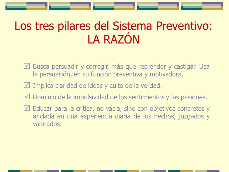 Los tres pilares del Sistema Preventivo: LA RAZÓN Busca persuadir y corregir, más que reprender y castigar. Usa la persuasión, en su función preventiv