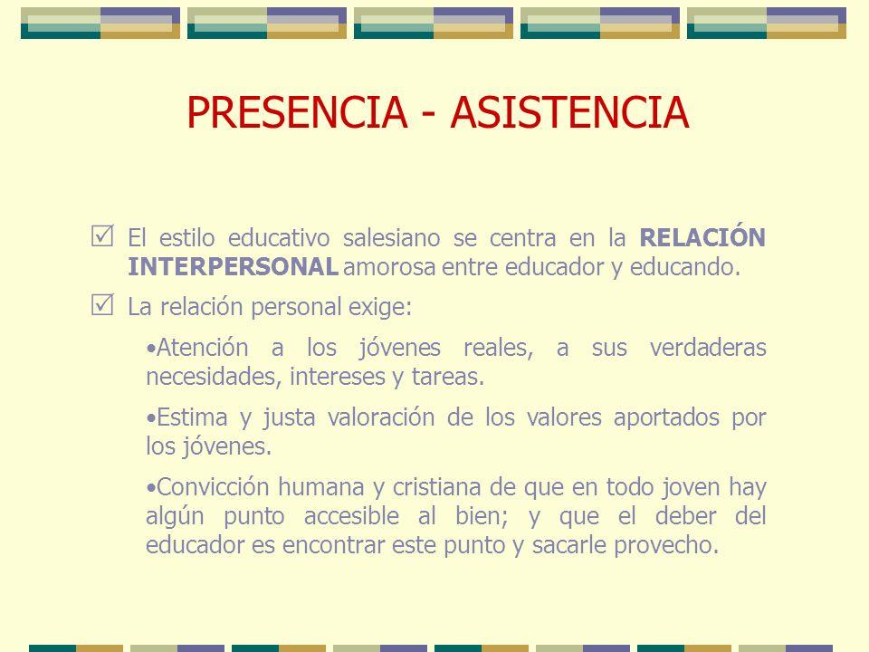 PRESENCIA - ASISTENCIA El estilo educativo salesiano se centra en la RELACIÓN INTERPERSONAL amorosa entre educador y educando. La relación personal ex