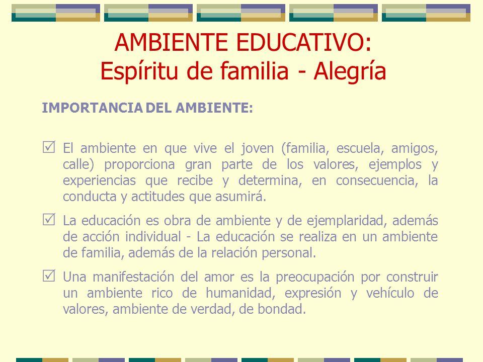 AMBIENTE EDUCATIVO: Espíritu de familia - Alegría IMPORTANCIA DEL AMBIENTE: El ambiente en que vive el joven (familia, escuela, amigos, calle) proporc
