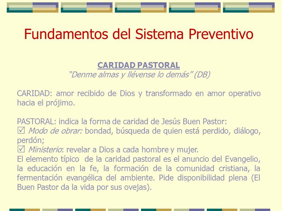 Fundamentos del Sistema Preventivo CARIDAD PASTORAL Denme almas y llévense lo demás (DB) CARIDAD: amor recibido de Dios y transformado en amor operati