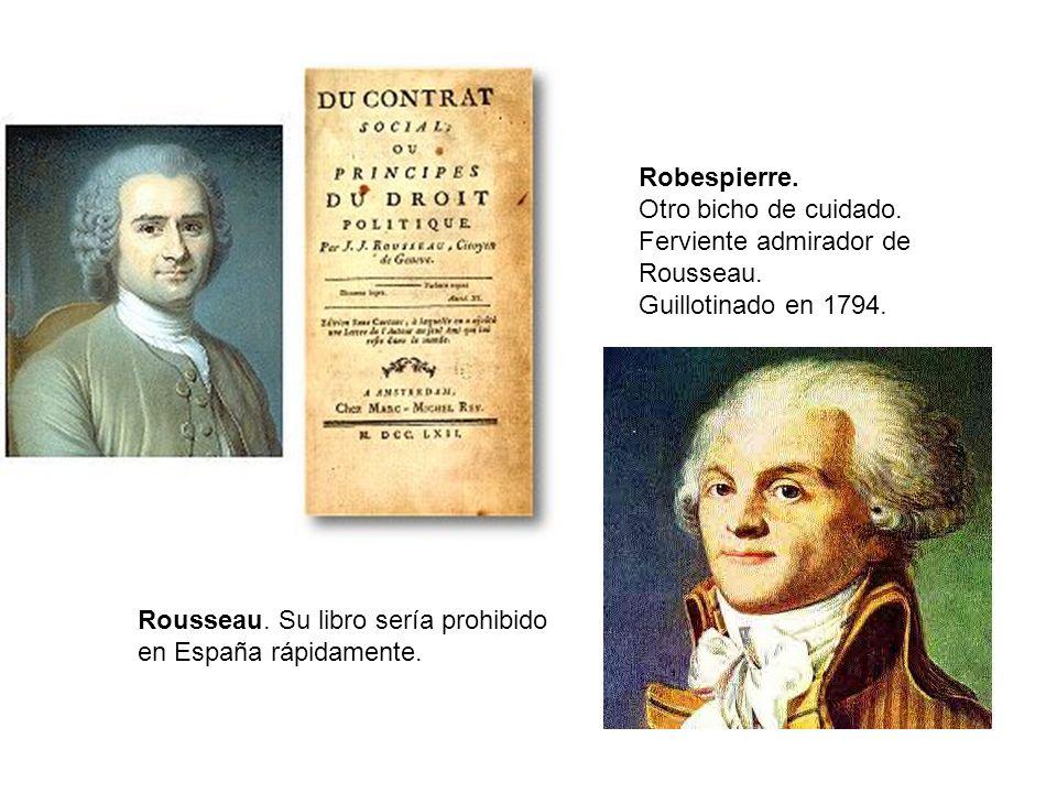 Robespierre. Otro bicho de cuidado. Ferviente admirador de Rousseau. Guillotinado en 1794. Rousseau. Su libro sería prohibido en España rápidamente.