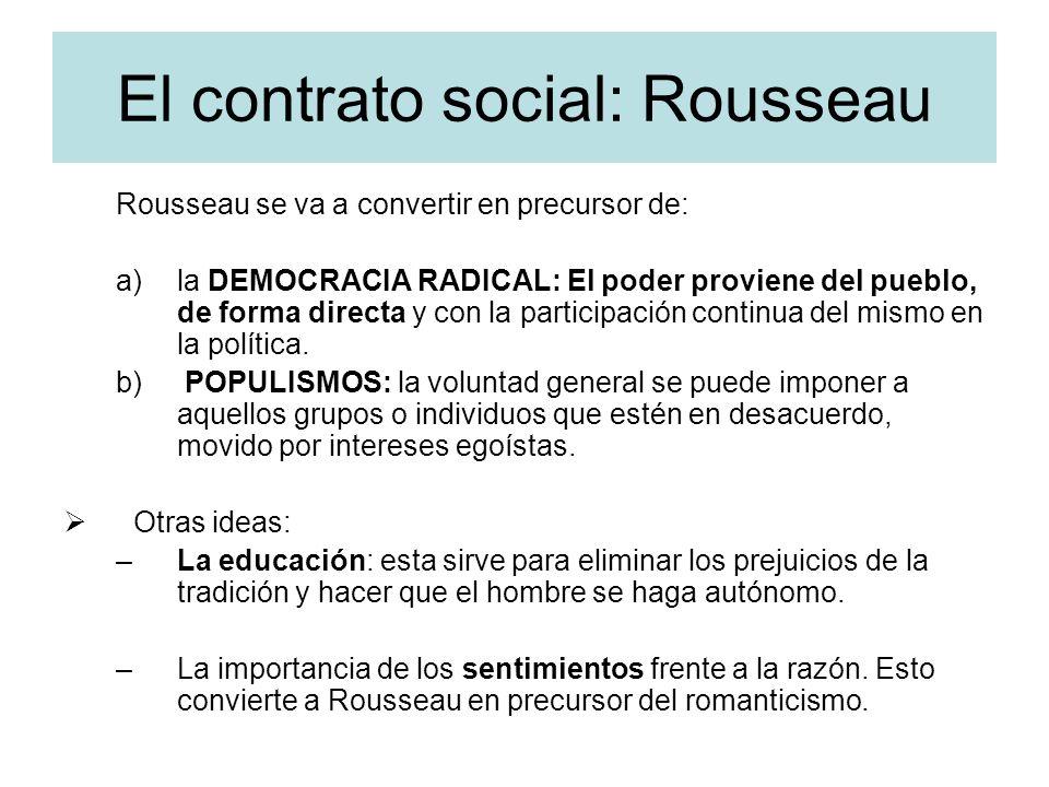 El contrato social: Rousseau Rousseau se va a convertir en precursor de: a)la DEMOCRACIA RADICAL: El poder proviene del pueblo, de forma directa y con