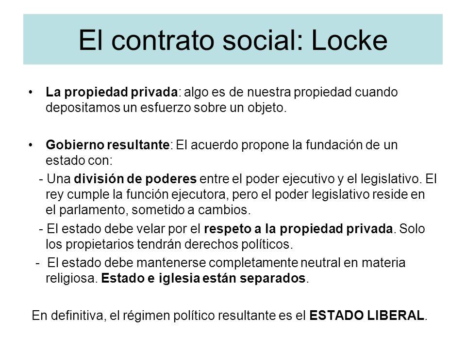 El contrato social: Locke La propiedad privada: algo es de nuestra propiedad cuando depositamos un esfuerzo sobre un objeto. Gobierno resultante: El a