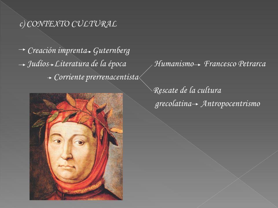 c) CONTEXTO CULTURAL Creación imprenta Guternberg Judíos Literatura de la época Humanismo Francesco Petrarca Corriente prerrenacentista Rescate de la