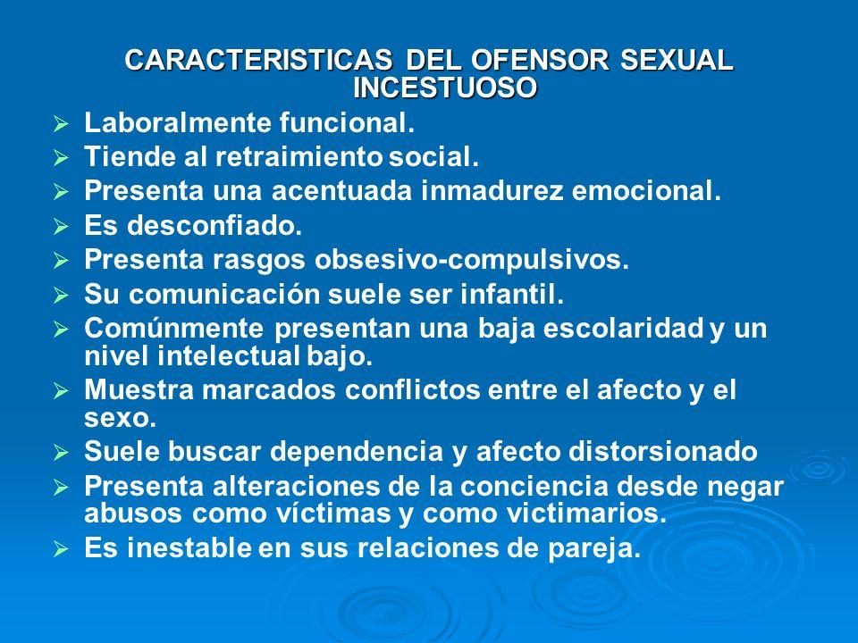 CARACTERISTICAS DEL OFENSOR SEXUAL INCESTUOSO Laboralmente funcional. Tiende al retraimiento social. Presenta una acentuada inmadurez emocional. Es de