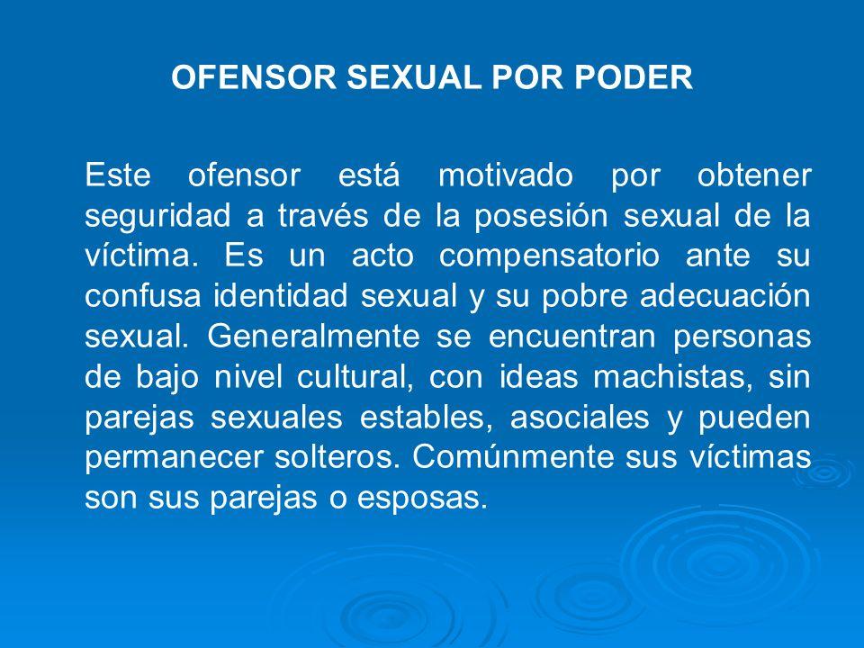 OFENSOR SEXUAL POR PODER Este ofensor está motivado por obtener seguridad a través de la posesión sexual de la víctima. Es un acto compensatorio ante